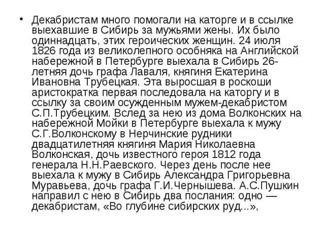 Декабристам много помогали на каторге и в ссылке выехавшие в Сибирь за мужьями жены. Их было одиннадцать, этих героических женщин. 24 июля 1826 года из великолепного особняка на Английской набережной в Петербурге выехала в Сибирь 26-летняя дочь граф…