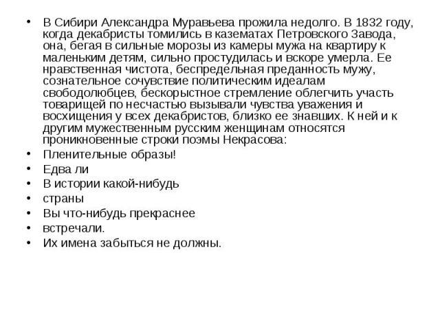 В Сибири Александра Муравьева прожила недолго. В 1832 году, когда декабристы томились в казематах Петровского Завода, она, бегая в сильные морозы из камеры мужа на квартиру к маленьким детям, сильно простудилась и вскоре умерла. Ее нравственная чист…