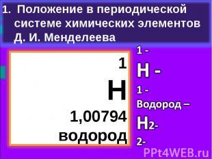 Положение в периодической системе химических элементов Д. И. Менделеева1Н1,00794
