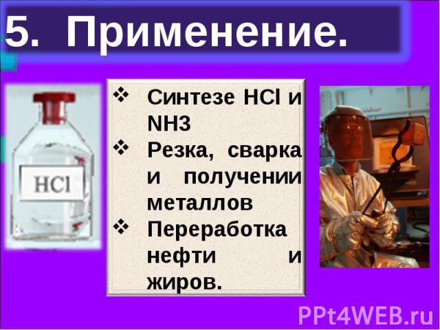 5. Применение. Синтезе НСl и NH3Резка, сварка и получении металловПереработка нефти и жиров.