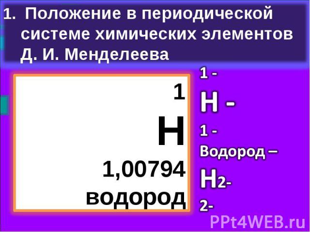 Положение в периодической системе химических элементов Д. И. Менделеева1Н1,00794водород1 -Н -1 -Водород –Н2-2-