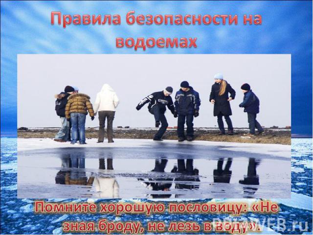 Правила безопасности на водоемахНе выходите на лед. Не спешите кататься на коньках по тонкому льду.Переходить водоемы по весеннему льду крайне опасно.Купайтесь только в установленных местах под наблюдением взрослых.Помните хорошую пословицу: «Не зна…