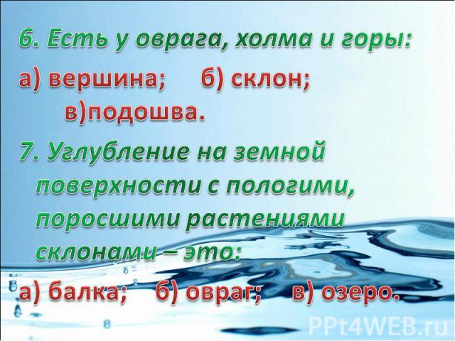 6. Есть у оврага, холма и горы:а) вершина; б) склон;в)подошва.7. Углубление на земной поверхности с пологими, поросшими растениями склонами – это:а) балка; б) овраг;в) озеро.