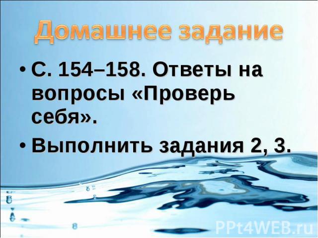 Домашнее заданиеС. 154–158. Ответы на вопросы «Проверь себя».Выполнить задания 2, 3.