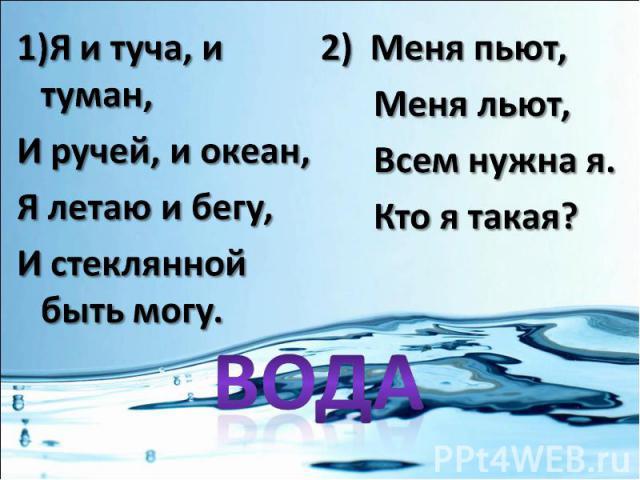 1)Я и туча, и туман,И ручей, и океан,Я летаю и бегу,И стеклянной быть могу.2) Меня пьют, Меня льют, Всем нужна я. Кто я такая?
