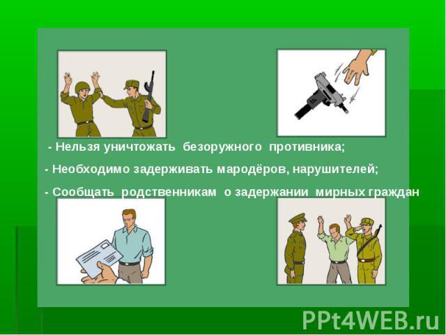 - Нельзя уничтожать безоружного противника;- Необходимо задерживать мародёров, нарушителей;- Сообщать родственникам о задержании мирных граждан