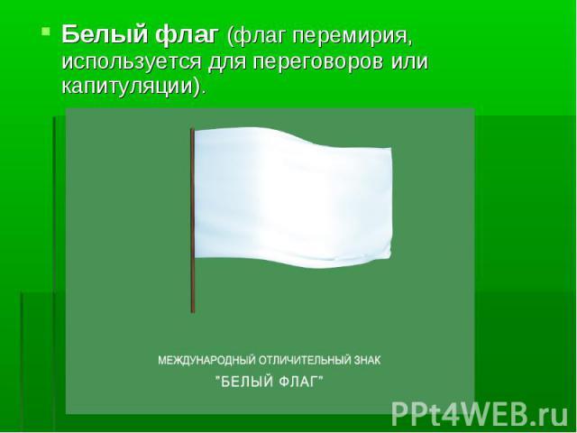 Белый флаг (флаг перемирия, используется для переговоров или капитуляции).