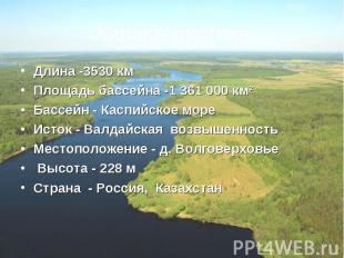 Длина -3530 кмПлощадь бассейна -1361000 км²Бассейн - Каспийское мореИсток - Ва