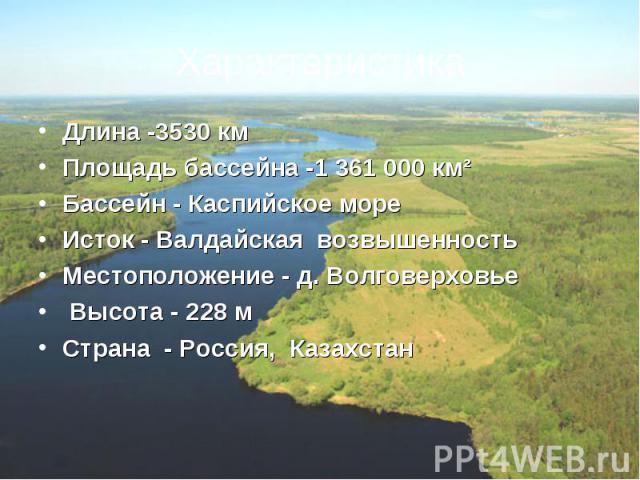 Длина -3530 кмПлощадь бассейна -1361000 км²Бассейн - Каспийское мореИсток - Валдайская возвышенностьМестоположение - д. ВолговерховьеВысота - 228 мСтрана - Россия,Казахстан