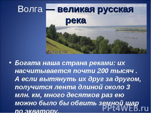 Волга — великая русская рекаБогата наша страна реками: их насчитывается почти 200 тысяч . А если вытянуть их друг за другом, получится лента длиной около 3 млн. км, много десятков раз ею можно было бы обвить земной шар по экватору.