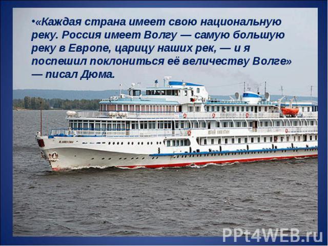 «Каждая страна имеет свою национальную реку. Россия имеет Волгу — самую большую реку в Европе, царицу наших рек, — и я поспешил поклониться её величеству Волге» — писал Дюма.