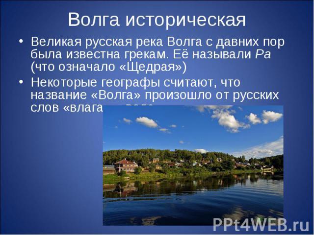 Волга историческаяВеликая русская река Волга с давних пор была известна грекам. Её называли Ра (что означало «Щедрая»)Некоторые географы считают, что название «Волга» произошло от русских слов «влага», «вода».
