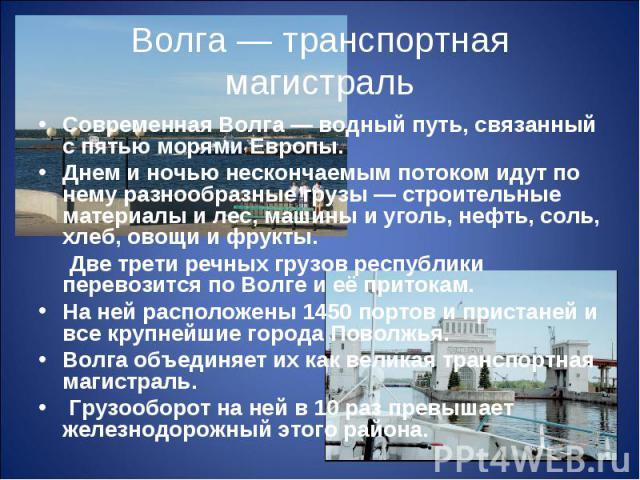 Волга — транспортная магистральСовременная Волга — водный путь, связанный с пятью морями Европы. Днем и ночью нескончаемым потоком идут по нему разнообразные грузы — строительные материалы и лес, машины и уголь, нефть, соль, хлеб, овощи и фрукты. Дв…