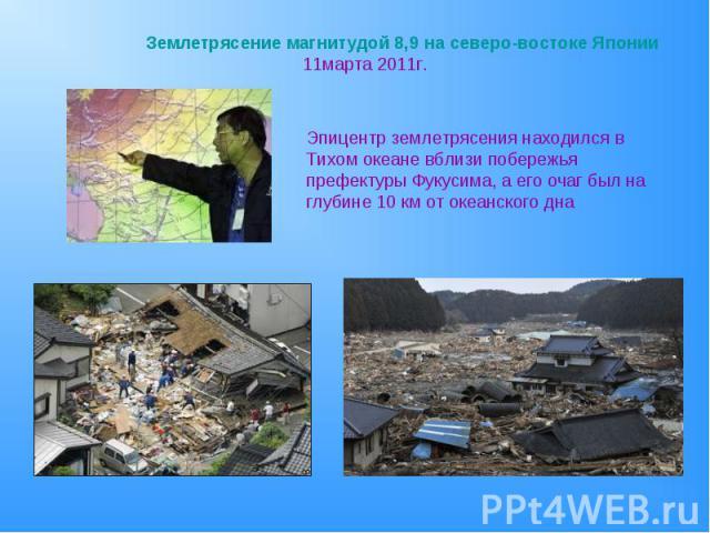 Землетрясение магнитудой 8,9 на северо-востоке Японии 11марта 2011г.Эпицентр землетрясения находился в Тихом океане вблизи побережья префектуры Фукусима, а его очаг был на глубине 10 км от океанского дна