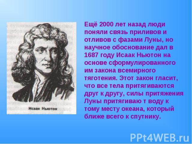 Ещё 2000 лет назад люди поняли связь приливов и отливов с фазами Луны, но научное обоснование дал в 1687 году Исаак Ньютон на основе сформулированного им закона всемирного тяготения. Этот закон гласит, что все тела притягиваются друг к другу, силы п…