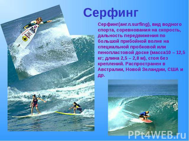 СерфингСерфинг(англ.surfing), вид водного спорта, соревнования на скорость, дальность передвижения по большой прибойной волне на специальной пробковой или пенопластовой доске (масса10 – 12,5 кг; длина 2,5 – 2,8 м), стоя без креплений. Распространен …