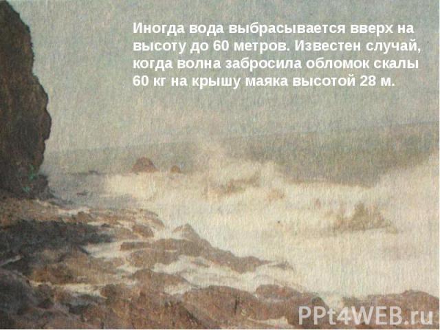 Иногда вода выбрасывается вверх на высоту до 60 метров. Известен случай, когда волна забросила обломок скалы 60 кг на крышу маяка высотой 28 м.