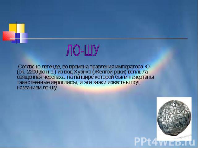 ЛО-ШУ Согласно легенде, во времена правления императора Ю (ок. 2200 до н.э.) из вод Хуанхэ (Желтой реки) всплыла священная черепаха, на панцире которой были начертаны таинственные иероглифы, и эти знаки известны под названием ло-шу