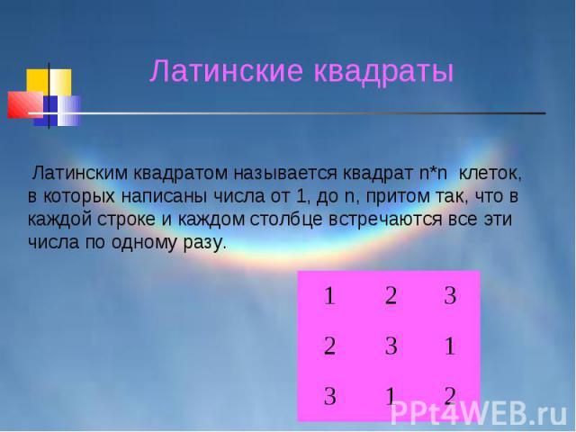 Латинские квадраты Латинским квадратом называется квадрат n*n клеток, в которых написаны числа от 1, до n, притом так, что в каждой строке и каждом столбце встречаются все эти числа по одному разу.
