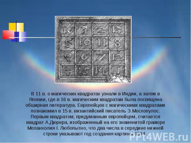 В 11 в. о магических квадратах узнали в Индии, а затем в Японии, где в 16 в. магическим квадратам была посвящена обширная литература. Европейцев с магическими квадратами познакомил в 15 в. византийский писатель Э.Мосхопулос. Первым квадратом, придум…
