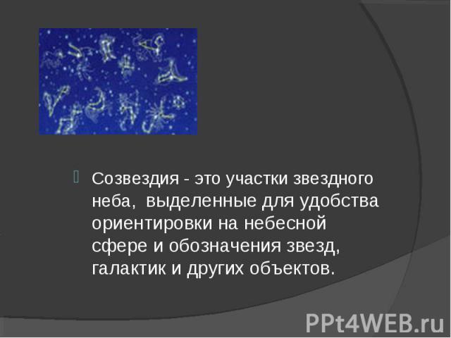 Созвездия - это участки звездного неба, выделенные для удобства ориентировки на небесной сфере и обозначения звезд, галактик и других объектов.