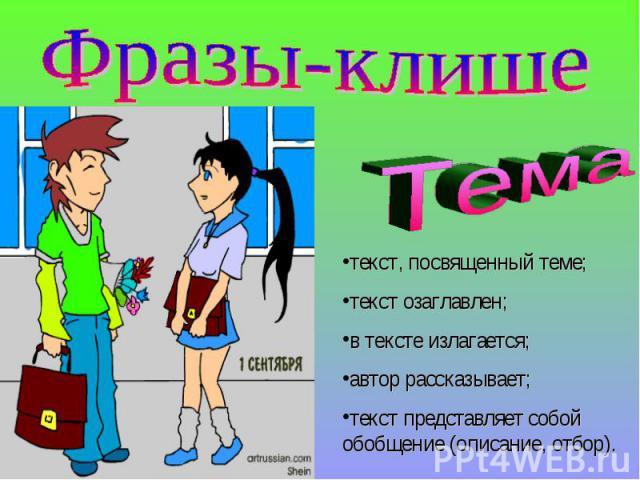 Фразы-клишеТема : текст, посвященный теме; текст озаглавлен;в тексте излагается;автор рассказывает;текст представляет собой обобщение (описание, отбор).