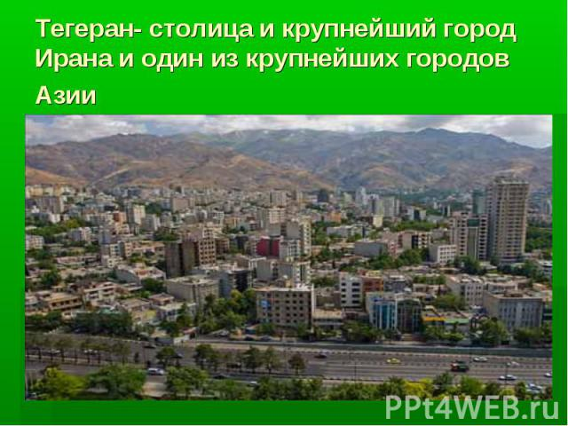 Тегеран- столица и крупнейший город Ирана и один из крупнейших городов Азии