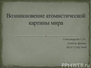 Возникновение атомистической картины мираАлександрова С.Ю.учитель физикиМОУ СОШ