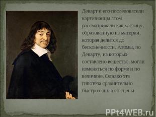 Декарт и его последователи картезианцы атом рассматривали как частицу, образован