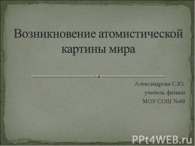 Возникновение атомистической картины мираАлександрова С.Ю.учитель физикиМОУ СОШ №48