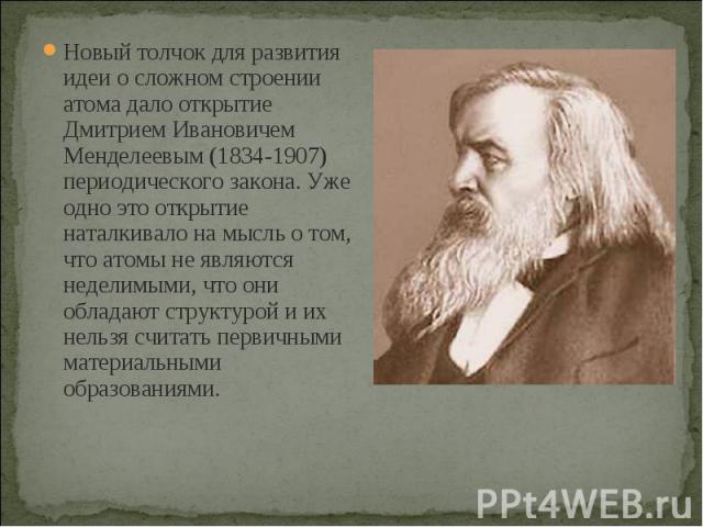 Новый толчок для развития идеи о сложном строении атома дало открытие Дмитрием Ивановичем Менделеевым (1834-1907) периодического закона. Уже одно это открытие наталкивало на мысль о том, что атомы не являются неделимыми, что они обладают структурой …