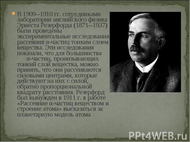 В 1909--1910 гг. сотрудниками лаборатории английского физика Эрнеста Резерфорда (1871--1937) были проведены экспериментальные исследования рассеяния α-частиц тонким слоем вещества. Эти исследования показали, что для большинства α-частиц, пронизывающ…
