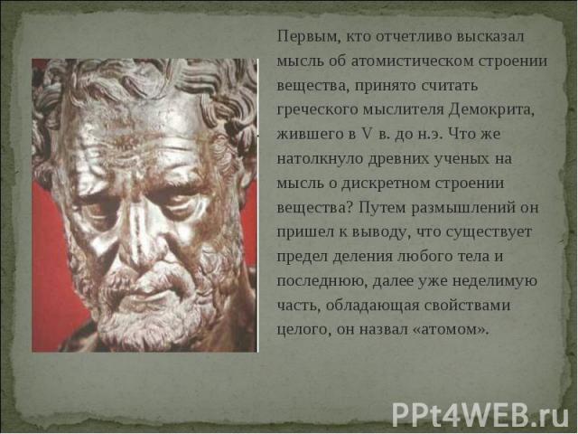 Первым, кто отчетливо высказал мысль об атомистическом строении вещества, принято считать греческого мыслителя Демокрита, жившего в V в. до н.э. Что же натолкнуло древних ученых на мысль о дискретном строении вещества? Путем размышлений он пришел к …