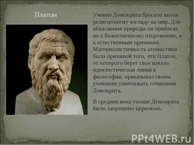 ПлатонУчение Демокрита бросало вызов религиозному взгляду на мир. Для объяснения природы он прибегал не к божественному откровению, а к естественным причинам. Материалистичность атомистики была причиной того, что Платон, от которого берет свое начал…