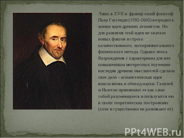 Лишь в XVII в. французский философ Пьер Гассенди (1592-1665) возродил к жизни идеи древних атомистов. Но для развития этой идеи не хватало новых фактов и строго количественного, экспериментального физического метода. Однако эпоха Возрождения с харак…