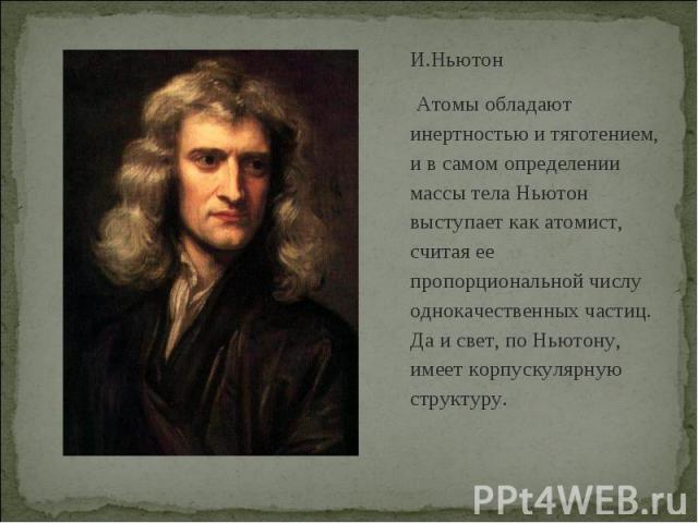 И.Ньютон Атомы обладают инертностью и тяготением, и в самом определении массы тела Ньютон выступает как атомист, считая ее пропорциональной числу однокачественных частиц. Да и свет, по Ньютону, имеет корпускулярную структуру.