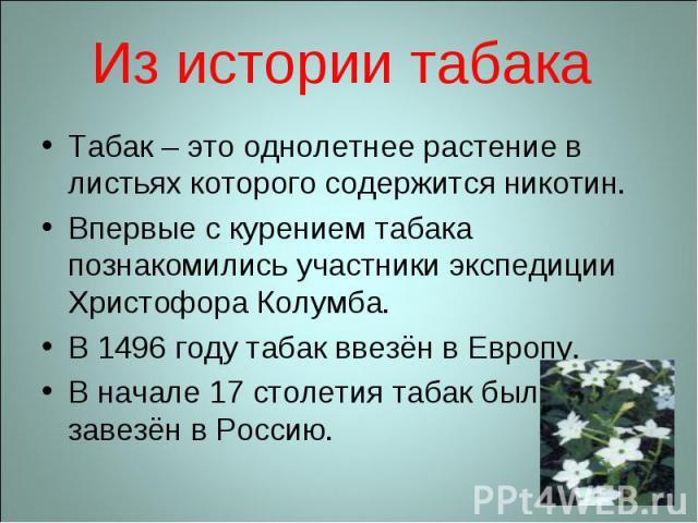 Из истории табакаТабак – это однолетнее растение в листьях которого содержится никотин.Впервые с курением табака познакомились участники экспедиции Христофора Колумба.В 1496 году табак ввезён в Европу.В начале 17 столетия табак был завезён в Россию.