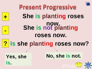 Present ProgressiveShe is planting roses now.She is not planting roses now.Is sh