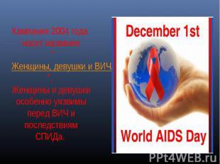"""Кампания 2004 года носит название """"Женщины, девушки и ВИЧ/СПИД"""". Женщины и девуш"""
