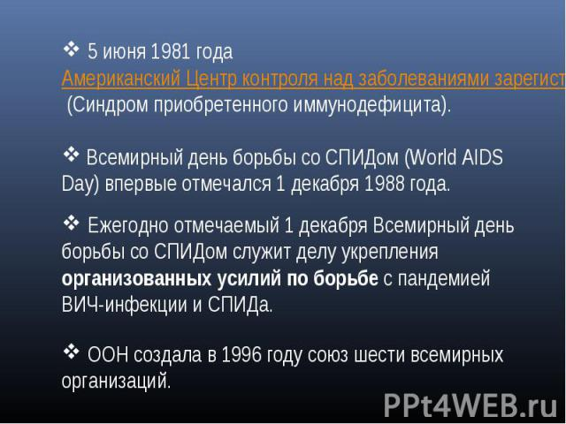 5июня 1981 года Американский Центр контроля над заболеваниями зарегистрировал новую болезнь — СПИД (Синдром приобретенного иммунодефицита). Всемирный день борьбы со СПИДом (World AIDS Day) впервые отмечался 1декабря 1988 года. Ежегодно отмечаемый …