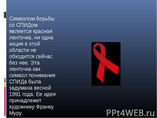 Символом борьбы со СПИДом является красная ленточка, ни одна акция в этой области не обходится сейчас без нее. Эта ленточка как символ понимания СПИДа была задумана весной 1991 года. Ее идея принадлежит художнику Франку Муру.