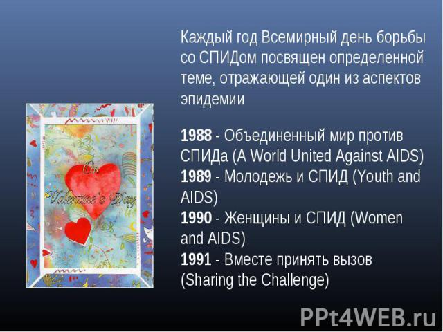 Каждый год Всемирный день борьбы со СПИДом посвящен определенной теме, отражающей один из аспектов эпидемии1988 - Объединенный мир против СПИДа (A World United Against AIDS)1989 - Молодежь и СПИД (Youth and AIDS)1990 - Женщины и СПИД (Women and AIDS…