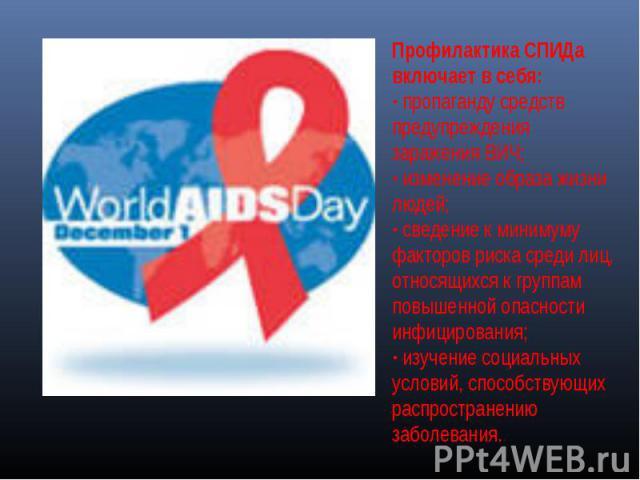 Профилактика СПИДа включает в себя: · пропаганду средств предупреждения заражения ВИЧ; · изменение образа жизни людей; · сведение к минимуму факторов риска среди лиц, относящихся к группам повышенной опасности инфицирования; · изучение социальных ус…