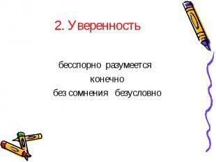 2. Уверенностьбесспорно разумеется конечнобез сомнения безусловно