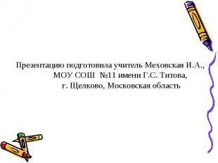 Презентацию подготовила учитель Меховская И.А.,МОУ СОШ №11 имени Г.С. Титова, г