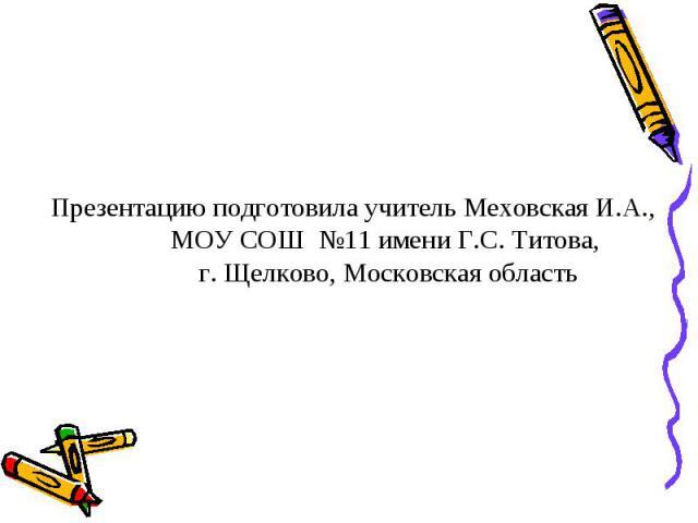 Презентацию подготовила учитель Меховская И.А.,МОУ СОШ №11 имени Г.С. Титова, г. Щелково, Московская область