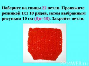 Наберите на спицы 22 петли. Провяжите резинкой 1х1 10 рядов, затем выбранным рис