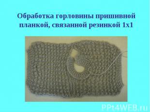 Обработка горловины пришивной планкой, связанной резинкой 1х1