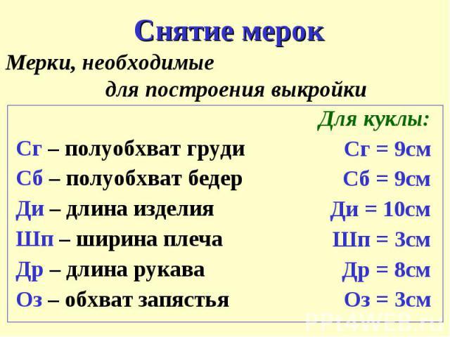 Снятие мерокМерки, необходимые для построения выкройкиСг – полуобхват грудиСб – полуобхват бедерДи – длина изделияШп – ширина плечаДр – длина рукаваОз – обхват запястьяДля куклы:Сг = 9смСб = 9смДи = 10смШп = 3смДр = 8смОз = 3см