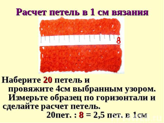 Расчет петель в 1 см вязанияНаберите 20 петель и провяжите 4см выбранным узором. Измерьте образец по горизонтали и сделайте расчет петель. 20пет. : 8 = 2,5 пет. в 1см